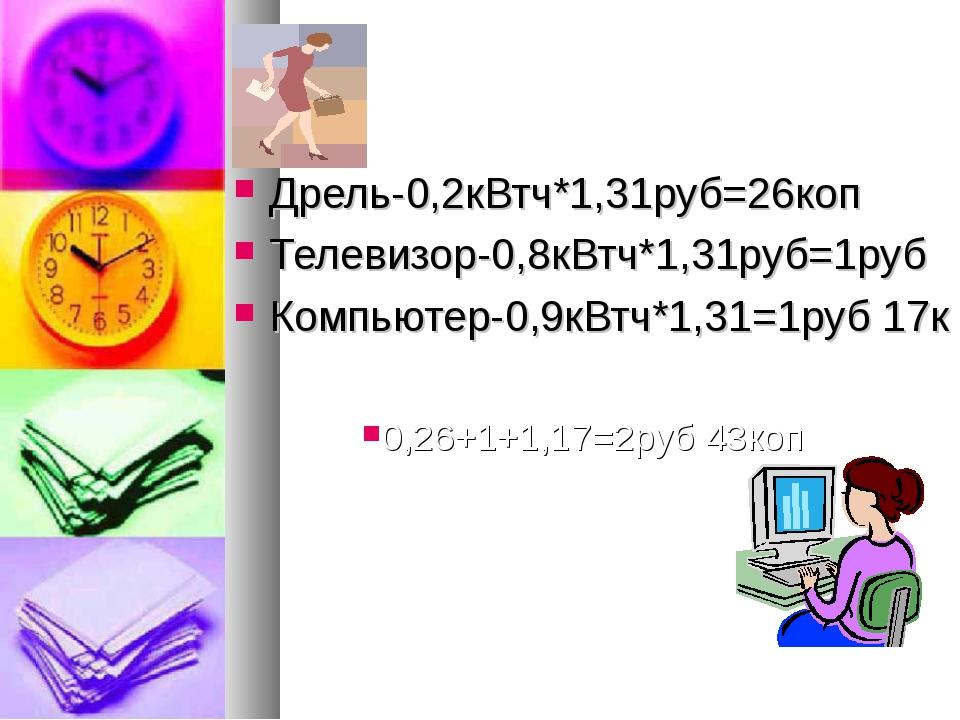 Дрель-0,2кВтч*1,31руб=26коп Телевизор-0,8кВтч*1,31руб=1руб Компьютер-0,9кВтч...