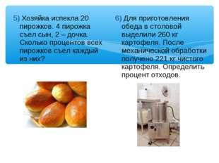5) Хозяйка испекла 20 пирожков. 4 пирожка съел сын, 2 – дочка. Сколько процен
