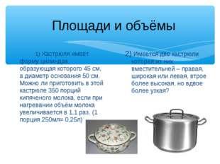 1) Кастрюля имеет форму цилиндра, образующая которого 45 см, а диаметр осно