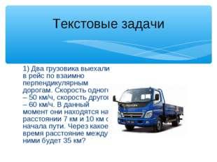 1) Два грузовика выехали в рейс по взаимно перпендикулярным дорогам. Скорость