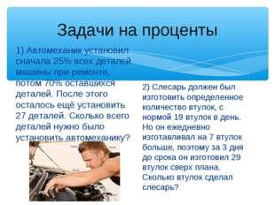 Задачи на проценты 1) Автомеханик установил сначала 25% всех деталей машины п