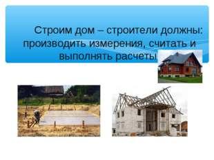 Строим дом – строители должны: производить измерения, считать и выполнять ра