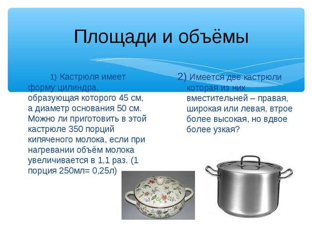 1) Кастрюля имеет форму цилиндра, образующая которого 45 см, а диаметр осно...