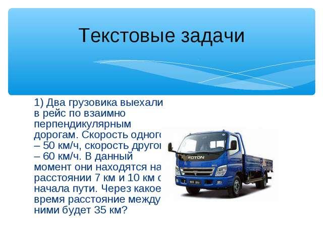 1) Два грузовика выехали в рейс по взаимно перпендикулярным дорогам. Скорость...