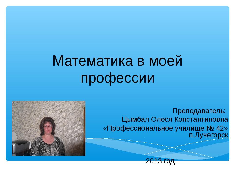 Математика в моей профессии Преподаватель: Цымбал Олеся Константиновна «Профе...