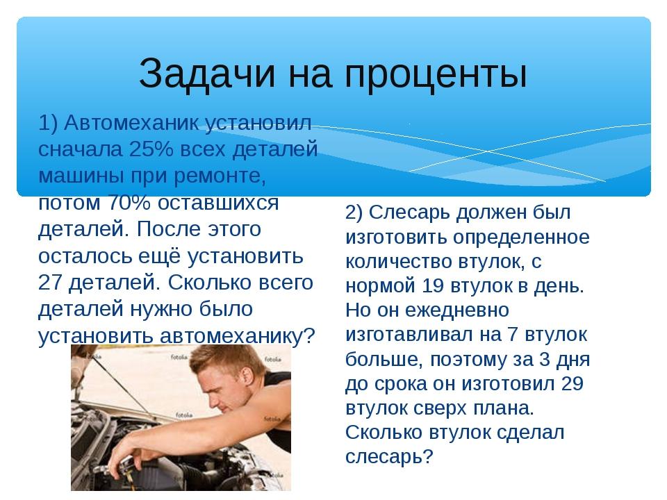 Задачи на проценты 1) Автомеханик установил сначала 25% всех деталей машины п...