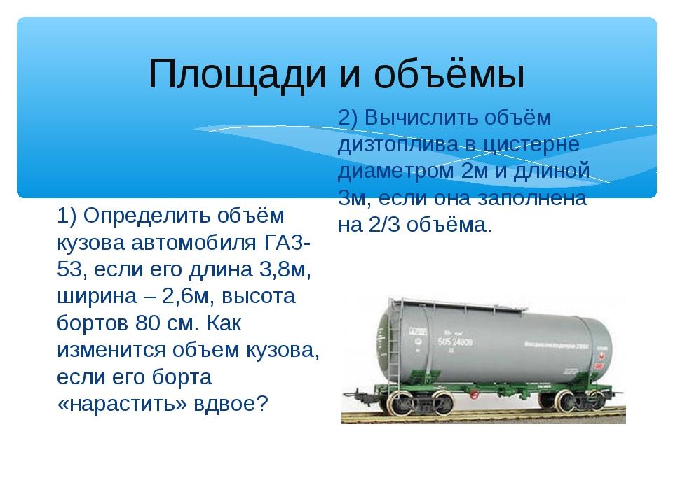 Площади и объёмы 1) Определить объём кузова автомобиля ГАЗ-53, если его длина...