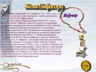Пифагор Самосский(лат.Pythagoras; 570 - 490 гг. до н. э.) - древнегреческий