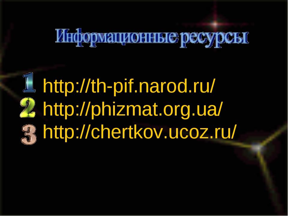 http://th-pif.narod.ru/ http://phizmat.org.ua/ http://chertkov.ucoz.ru/