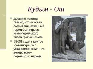 Кудым - Ош Древняя легенда гласит, что основан самый таинственный город был