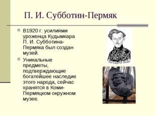 П. И. Субботин-Пермяк В1920 г. усилиями уроженца Кудымкара П. И. Субботина-П