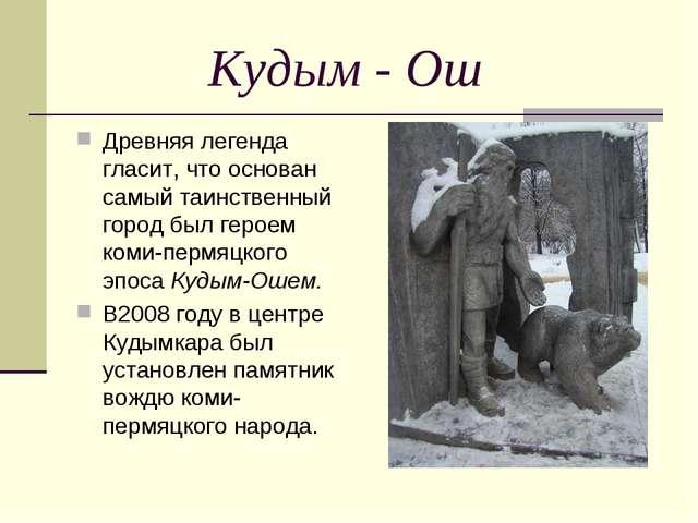 Кудым - Ош Древняя легенда гласит, что основан самый таинственный город был...