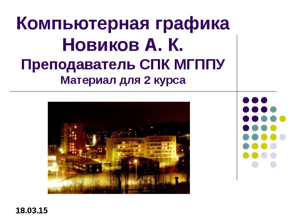 Компьютерная графика Новиков А. К. Преподаватель СПК МГППУ Материал для 2 кур...