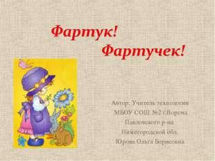 Автор: Учитель технологии МБОУ СОШ №2 г.Ворсма Павловского р-на Нижегородской