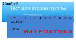 Тест для второй группы Слайд 2 № задания12345678910 Буквыматем