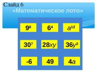 «Математическое лото» 98 64 а12 307 28ху 36у2 -6 49 4а Слайд 6 Л  О М О Н