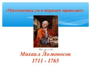 «Математика ум в порядок приводит» Михаил Ломоносов 1711 - 1765
