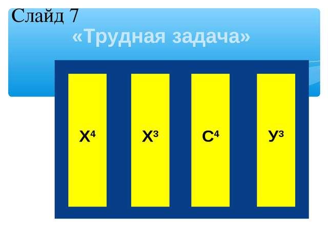 «Трудная задача» Х4 Х3 С4 У3 Слайд 7 1 7  1 1 1 7  6 5