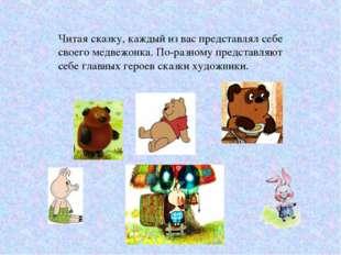 Читая сказку, каждый из вас представлял себе своего медвежонка. По-разному пр