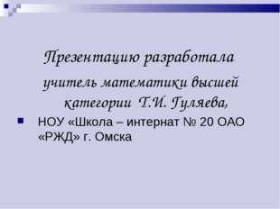 Презентацию разработала учитель математики высшей категории Т.И. Гуляева, НОУ
