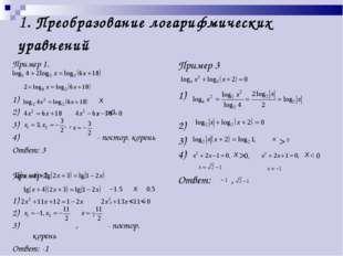 1. Преобразование логарифмических уравнений Пример 1. 1) 2) , >0 3) , 4) - по