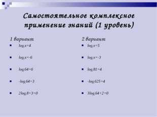 Самостоятельное комплексное применение знаний (1 уровень) 1 вариант log3 x=4