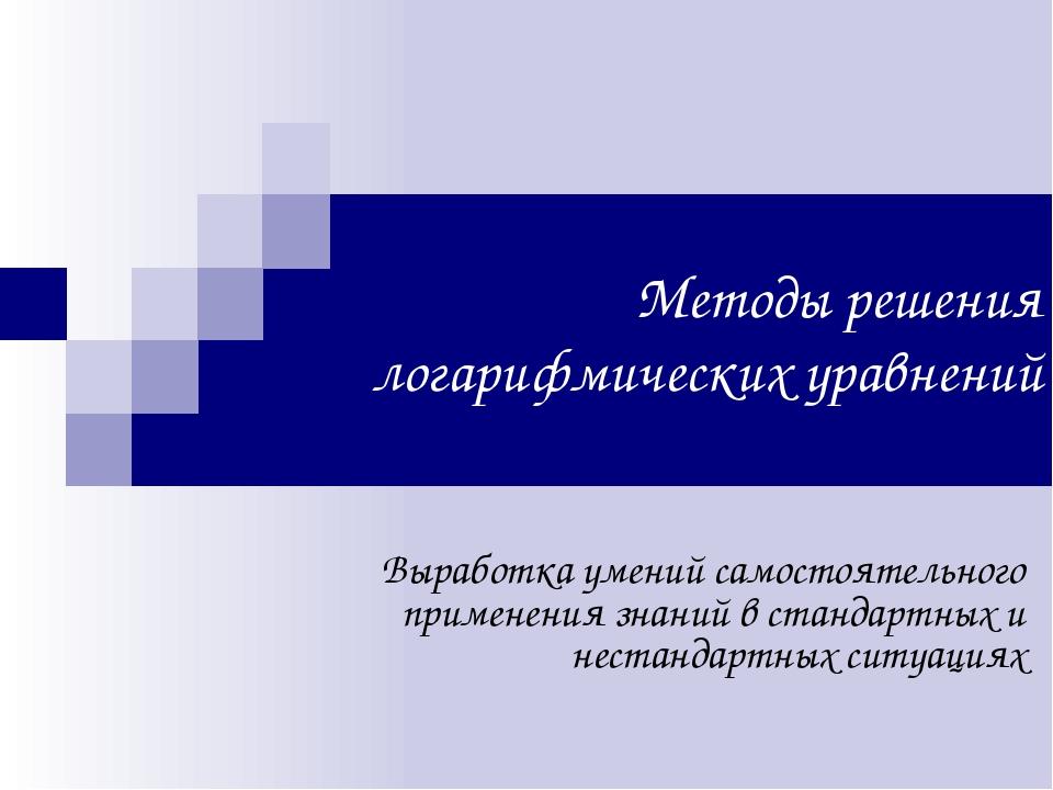 Методы решения логарифмических уравнений Выработка умений самостоятельного пр...