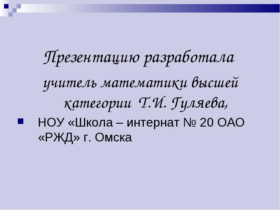 Презентацию разработала учитель математики высшей категории Т.И. Гуляева, НОУ...