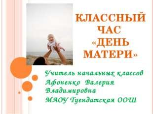 КЛАССНЫЙ ЧАС «ДЕНЬ МАТЕРИ» Учитель начальных классов Афоненко Валерия Владими