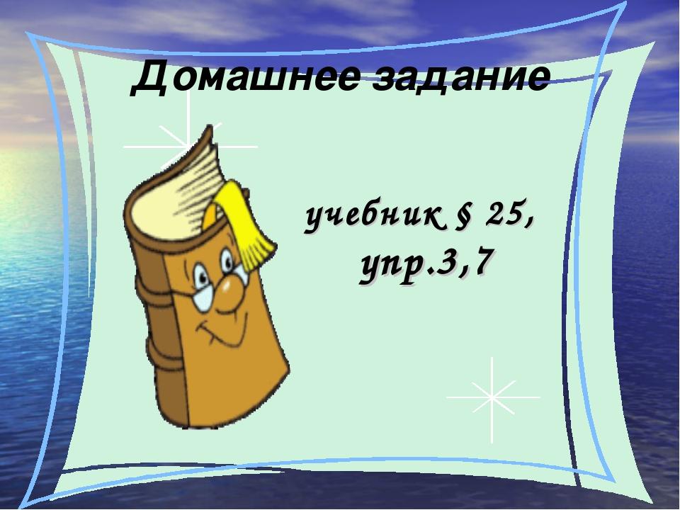 Домашнее задание учебник § 25, упр.3,7