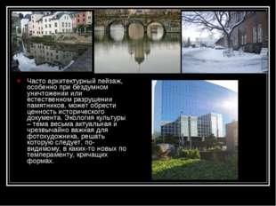 Часто архитектурный пейзаж, особенно при бездумном уничтожении или естественн