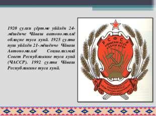 1920 çулхи çĕртме уйăхĕн 24-мĕшĕнче Чăваш автономиллĕ облаçне туса хунă. 1925
