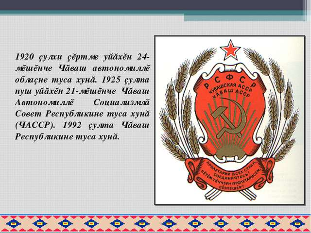 1920 çулхи çĕртме уйăхĕн 24-мĕшĕнче Чăваш автономиллĕ облаçне туса хунă. 1925...