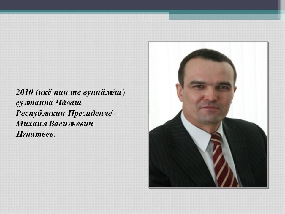 2010 (икĕ пин те вуннăмĕш) çултанпа Чăваш Республикин Президенчĕ – Михаил Вас...