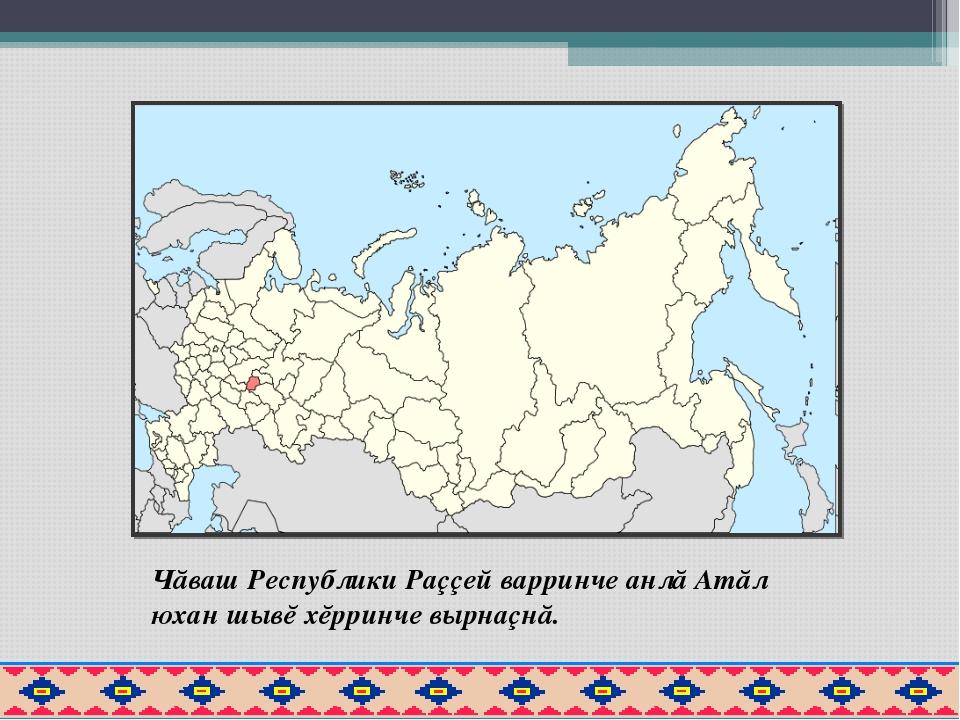 Чăваш Республики Раççей варринче анлă Атăл юхан шывĕ хĕрринче вырнаçнă.