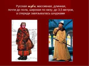 Русская шуба, массивная, длинная, почти до пола, широкая по низу, до 3,5 метр