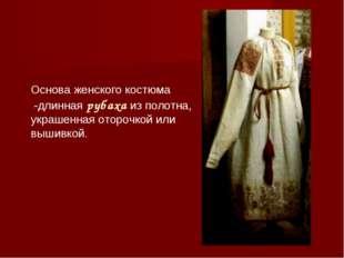 Основа женского костюма -длинная рубаха из полотна, украшенная оторочкой или