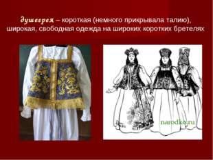 душегрея – короткая (немного прикрывала талию), широкая, свободная одежда на