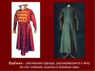 Кафтан - распашная одежда, расширявшаяся к низу за счет клиньев, вшитых в бок