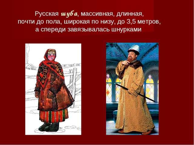 Русская шуба, массивная, длинная, почти до пола, широкая по низу, до 3,5 метр...