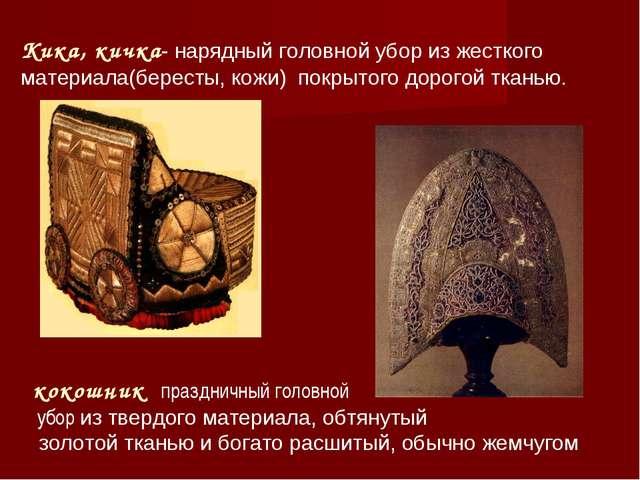 Кика, кичка- нарядный головной убор из жесткого материала(бересты, кожи) покр...