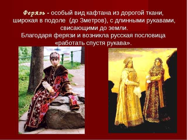 Ферязь - особый вид кафтана из дорогой ткани, широкая в подоле (до 3метров),...