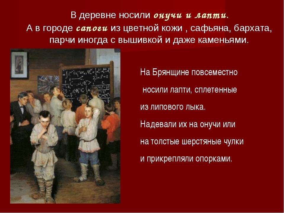 В деревне носили онучи и лапти. А в городе сапоги из цветной кожи , сафьяна,...
