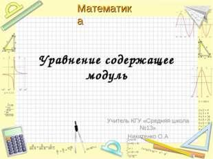 Уравнение содержащее модуль Учитель КГУ «Средняя школа №13» Никитенко О.А Мат