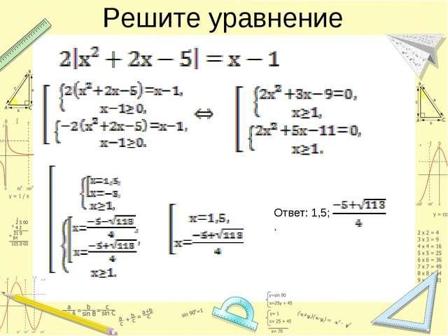 Решите уравнение Ответ: 1,5; .