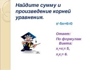 Найдите сумму и произведение корней уравнения. х2-5х+6=0  Ответ: По формулам
