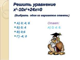Решить уравнение x3-10x2+24x=0 (Выбрать один из вариантов ответа.) А) 0; 4; 6