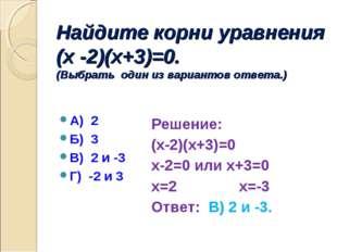Найдите корни уравнения (х -2)(х+3)=0. (Выбрать один из вариантов ответа.) А)