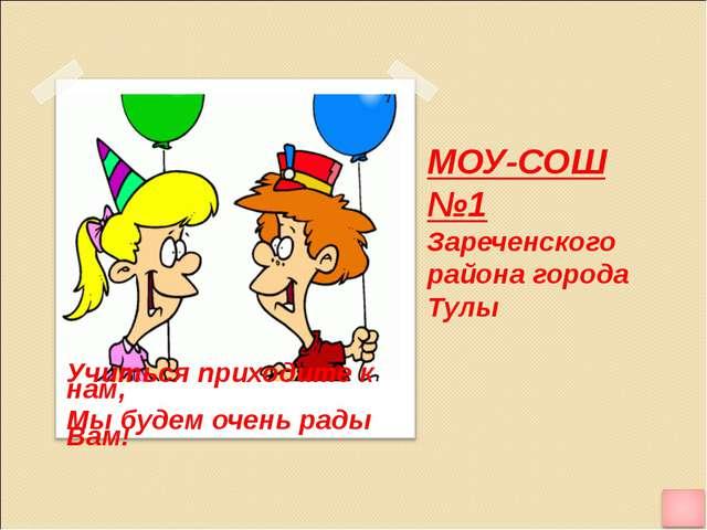 МОУ-СОШ №1 Зареченского района города Тулы Учиться приходите к нам, Мы будем...