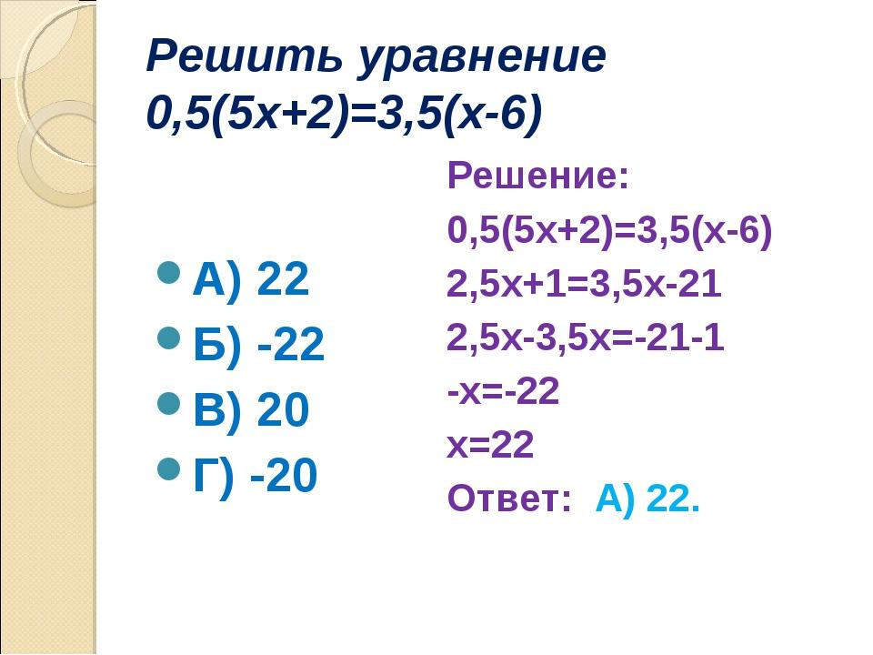 Решить уравнение 0,5(5х+2)=3,5(х-6) А) 22 Б) -22 В) 20 Г) -20 Решение: 0,5(5х...
